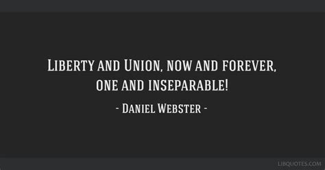 Liberty and Union, now and forever, one and inseparable!
